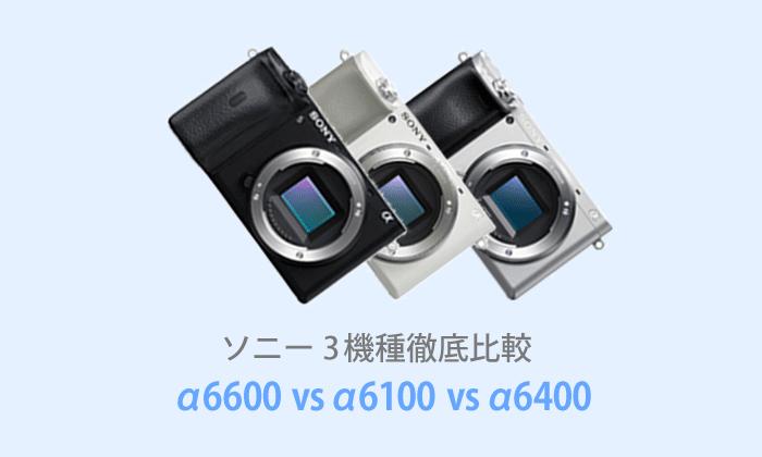 ソニーα6600・α6100・α6400の選ぶポイント【比較表あり】
