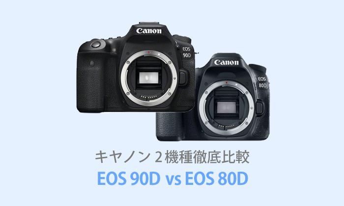 キヤノンEOS 90DとEOS 80Dを徹底比較【体験レビュー】