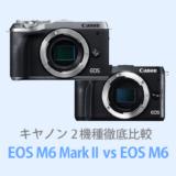 キヤノンEOS M6 Mark IIとEOS M6を徹底比較【体験レビュー】