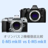 オリンパスOM-D E-M5 Mark IIIとOM-D E-M5 Mark IIを徹底比較