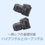 カメラの【ハイアングルとローアングル】で写真が変わる!ポジションとの違いも