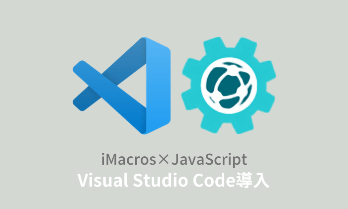 iMacros×JavaScript:Visual Studio Codeの導入方法と使い方【PART.2】